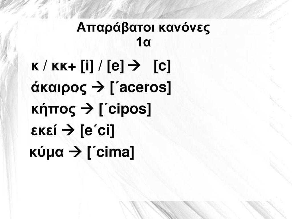 άκαιρος  [΄aceros] κήπος  [΄cipos] εκεί  [e΄ci] κύμα  [΄cima]